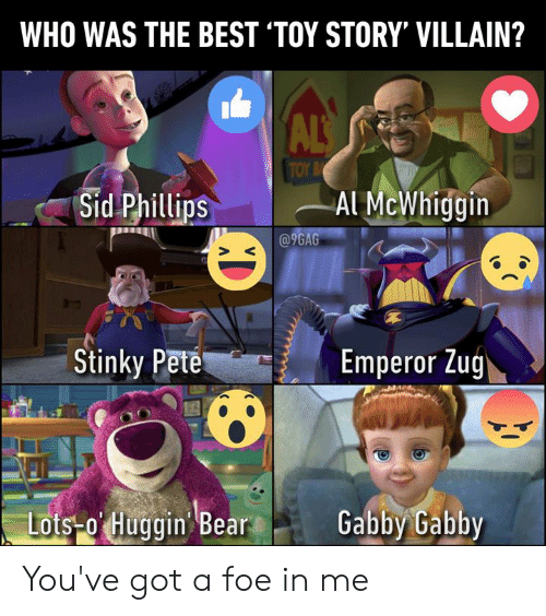 Toy Story: WHO WAS THE BEST 'TOY STORY' VILLAIN?  ALS  TOY B  Sid Phillips  Al McWhiggin  @9GAG  Stinky Pete  Emperor Zug  Lots-o Huggin Bear  Gabby Gabby You've got a foe in me