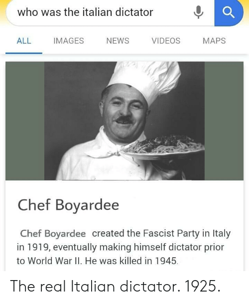 Prior: who was the italian dictator  ALL IMAGES NEWS VIDEOS MAPS  Chef Bovardee  Chef Boyardee created the Fascist Party in Italy  in 1919, eventually making himself dictator prior  to World War II. He was killed in 1945 The real Italian dictator. 1925.