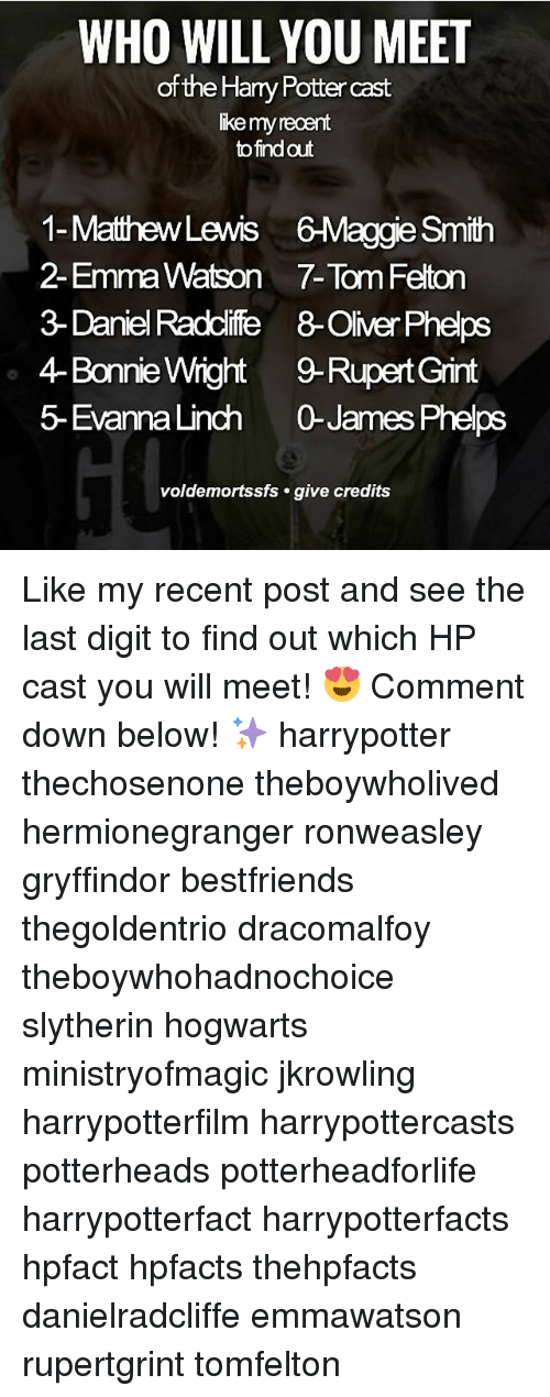 jkrowling: WHO WILL YOU MEET  of the Harry Potter cast  ike my recent  to find out  1-MathewLewis 6-Maggie Smith  2- Emma Watson 7-Tom Felton  3- Daniel Raddlife 8-Oliver Phelps  4-Bonnie Wight9-Rupert Grint  5- EvannaLinch 0James Phelps  voldemortssfs . give credits Like my recent post and see the last digit to find out which HP cast you will meet! 😍 Comment down below! ✨ harrypotter thechosenone theboywholived hermionegranger ronweasley gryffindor bestfriends thegoldentrio dracomalfoy theboywhohadnochoice slytherin hogwarts ministryofmagic jkrowling harrypotterfilm harrypottercasts potterheads potterheadforlife harrypotterfact harrypotterfacts hpfact hpfacts thehpfacts danielradcliffe emmawatson rupertgrint tomfelton