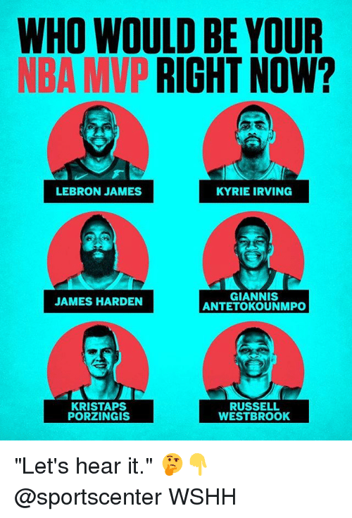 "James Harden, Kristaps Porzingis, and Kyrie Irving: WHO WOULD BE YOUR  NBA MVP RIGHT NOW?  LEBRON JAMES  KYRIE IRVING  GIANNIS  ANTETOKOUNMPO  JAMES HARDEN  KRISTAPS  PORZINGIS  RUSSELL  WESTBROOK ""Let's hear it."" 🤔👇 @sportscenter WSHH"