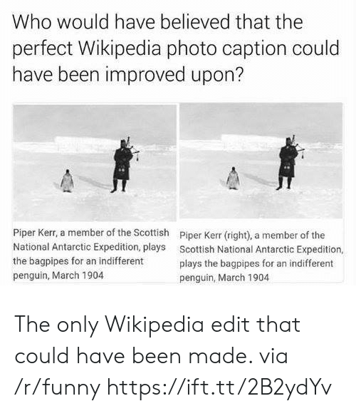 Kerr: Who would have believed that the  perfect Wikipedia photo caption could  have been improved upon?  Piper Kerr, a member of the Scottish  National Antarctic Expedition, plays  the bagpipes for an indifferent  penguin, March 1904  Piper Kerr (right), a member of the  Scottish National Antarctic Expedition,  plays the bagpipes for an indifferent  penguin, March 1904 The only Wikipedia edit that could have been made. via /r/funny https://ift.tt/2B2ydYv