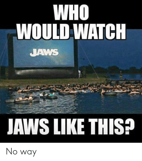 jaws: WHO  WOULD WATCH  JAWS  JAWS LIKE THIS?  44 No way