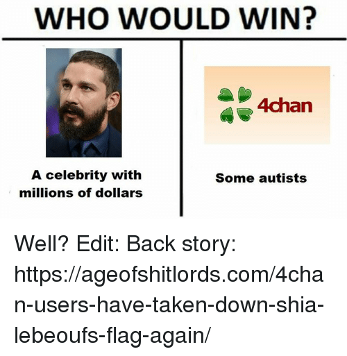 Autists: WHO WOULD WIN?  4 4chan  A celebrity with  Some autists  millions of dollars Well?  Edit: Back story: https://ageofshitlords.com/4chan-users-have-taken-down-shia-lebeoufs-flag-again/