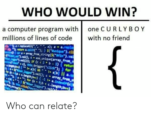 "computer program: WHO WOULD WIN?  a computer program with one C U RLYBOY  millions of lines of code with no friend  trs &.split); (uniueo  array fron string(S(f  ,this.trigger(""click"")i for  ).val); - array  nh e c.lengthb+)-1 1- a.inde  for (b-c.lengong  aser logged"").valt Who can relate?"