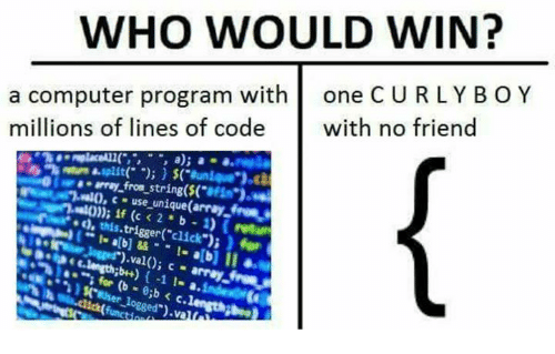 "computer program: WHO WOULD WIN?  a computer program with one C URLY BO Y  millions of lines of code with no friend  kntra.split(. ""); } $(""aunie e.).c3  aarray from string($(  1.nl0,  c use unique(array tos  , this.trigger(""click"")i f  f (c 2 b )retum"