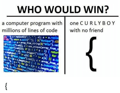 "computer program: WHO WOULD WIN?  a computer program with  one CURLY BOY  millions of lines of code  with no friend  c use unique(array,  4, this,  trigger click"");  val(); c {"