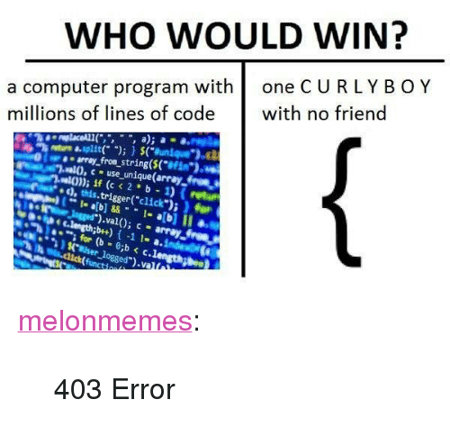 "computer program: WHO WOULD WIN?  a computer program with one CURLYB OY  millions of lines of code with no friend  re asplit)(unique"")  aa array from string($(""e  .al0, use unique(array froma  va)) if (c <2*b 1) (retur  d,this.trigger(""click"") ) for  to  for (b - 0b c.len  ogged  .1 <p><a href=""https://melonmemes.tumblr.com/post/169066076940/403-error"" class=""tumblr_blog"" target=""_blank"">melonmemes</a>:</p><blockquote><p>403 Error</p></blockquote>"