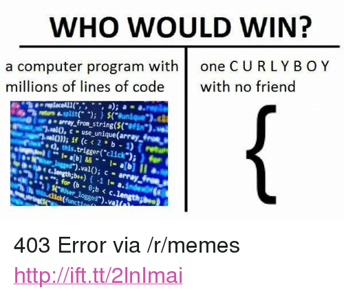 "computer program: WHO WOULD WIN?  a computer program with one CURLYB OY  millions of lines of code with no friend  re asplit)(unique"")  aa array from string($(""e  .al0, use unique(array froma  va)) if (c <2*b 1) (retur  d,this.trigger(""click"") ) for  to  for (b - 0b c.len  ogged  .1 <p>403 Error via /r/memes <a href=""http://ift.tt/2lnImai"">http://ift.tt/2lnImai</a></p>"