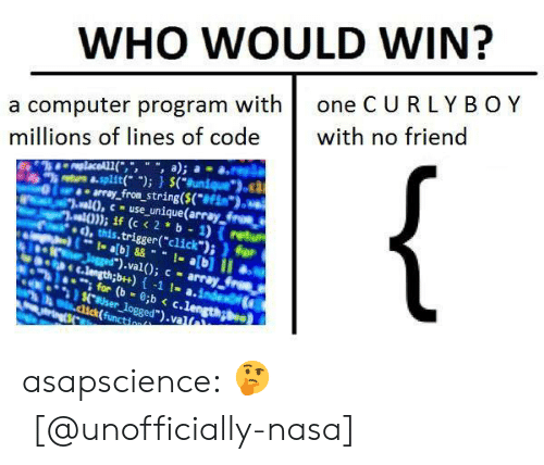 "computer program: WHO WOULD WIN?  a computer program with one CURLYB OY  millions of lines of code th no friend  ""k""tusa.split(. ""); } $(""sunique"").ca  yfron string(S(""  2.al0, -use unique(array from a  va))); if (c <2 b 1) (retur  d,this.trigger(""click"") ) for  .val); c- array  for (b  İck(func.ogged"").valt asapscience:  🤔   [@unofficially-nasa]"