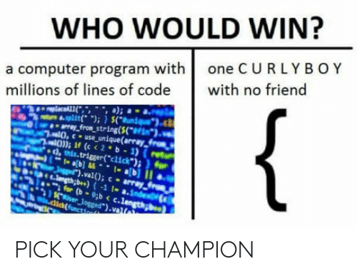 "computer program: WHO WOULD WIN?  a computer program with one CURLYBOY  millions of lines of code with no friend  0,  0) If (c <2 b 1) (ret  use unique(array tr  tis.trigger(""click  ).val0; c-array  b++) {-1!-а.inteong. PICK YOUR CHAMPION"
