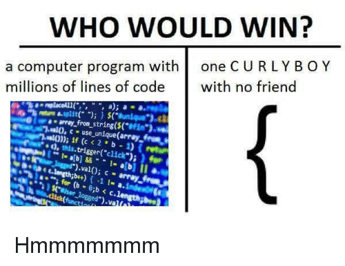 computer program: WHO WOULD WIN?  a computer program withone C U RLYBOY  millions of lines of codewith no friend  7.lo,  use unique(array from Hmmmmmmm