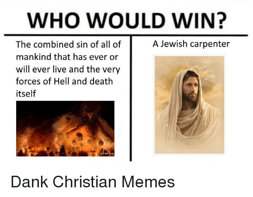 Dank Christian: WHO WOULD WIN?  A Jewish carpenter  The combined sin of all of  mankind that has ever or  will ever live and the very  forces of Hell and death  itself <p>Dank Christian Memes</p>