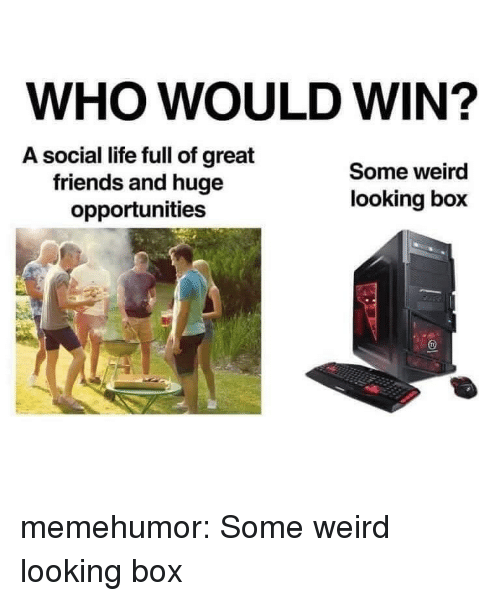 Friends, Life, and Tumblr: WHO WOULD WIN?  A social life full of great  friends and huge  opportunities  Some weird  looking box memehumor:  Some weird looking box