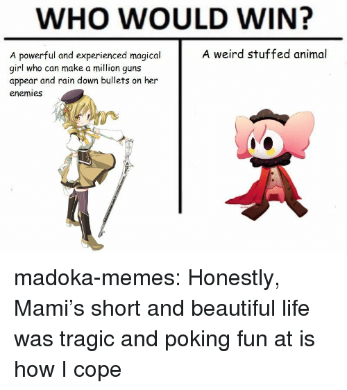 Beautiful, Guns, and Life: WHO WOULD WIN?  A weird stuffed animal  A powerful and experienced magical  girl who can make a million guns  appear and rain down bullets on her  enemies madoka-memes:  Honestly, Mami's short and beautiful life was tragic and poking fun at is how I cope