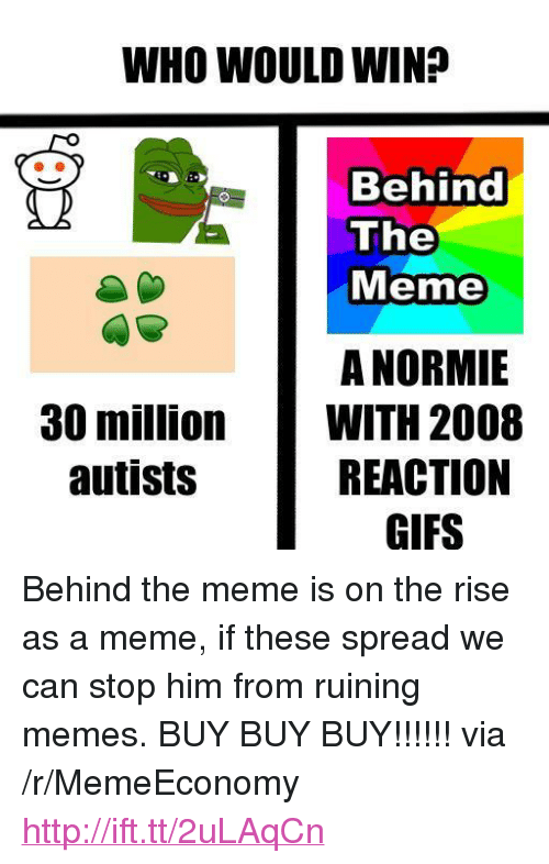 """Autists: WHO WOULD WIN?  Behind  The  Meme  A NORMIE  WITH 2008  REACTION  GIFS  30 million  autists <p>Behind the meme is on the rise as a meme, if these spread we can stop him from ruining memes. BUY BUY BUY!!!!!! via /r/MemeEconomy <a href=""""http://ift.tt/2uLAqCn"""">http://ift.tt/2uLAqCn</a></p>"""