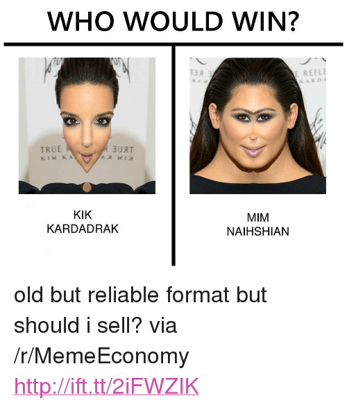 "kim k: WHO WOULD WIN?  E REFLE  KARD  A JUAT  KIM K A  KIK  KARDADRAK  MIM  NAIHSHIAN <p>old but reliable format but should i sell? via /r/MemeEconomy <a href=""http://ift.tt/2iFWZIK"">http://ift.tt/2iFWZIK</a></p>"