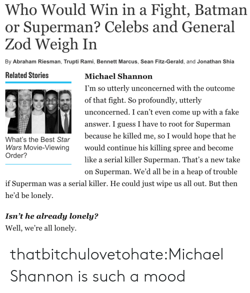 Batman, Fake, and Mood: Who Would Win in a Fight, Batman  or Superman? Celebs and General  Zod Weigh In  By Abraham Riesman, Trupti Rami, Bennett Marcus, Sean Fitz-Gerald, and Jonathan Shia   Related Stories  Michael Shannon  I'm so utterly unconcerned with the outcome  of that fight. So profoundly, utterly  unconcerned. I can't even come up with a fake  answer. I guess I have to root for Superman  because he killed me, so I would hope that he  would continue his killing spree and become  like a serial killer Superman. That's a new take  on Superman. We'd all be in a heap of trouble  What's the Best Star  Wars Movie-Viewing  Order?  if Superman was a serial killer. He could just wipe us all out. But then  he'd be lonely  Isn't he already lonely?  Well, we're all lonely thatbitchulovetohate:Michael Shannon is such a mood