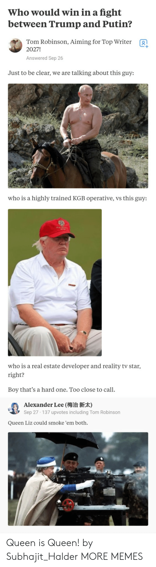 Dank, Memes, and Target: Who would win in a fight  between Trump and Putin?  Tom Robinson, Aiming for Top Writer  2027!  g  Answered Sep 26  Just to be clear, we are talking about this guy:  who is a highly trained KGB operative, vs this guy:  who is a real estate developer and reality tv star  right?  Boy that's a hard one. Too close to call.  Alexander Lee (梅治新  Sep 27 137 upvotes including Tom Robinson  Queen Liz could smoke 'em both. Queen is Queen! by Subhajit_Halder MORE MEMES