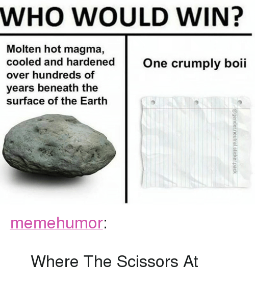 """Target, Tumblr, and Blog: WHO WOULD WIN?  Molten hot magma,  cooled and hardenedOne crumply boii  over hundreds of  years beneath the  surface of the Earth  2. <p><a href=""""http://memehumor.net/post/167703557766/where-the-scissors-at"""" class=""""tumblr_blog"""" target=""""_blank"""">memehumor</a>:</p><blockquote><p>Where The Scissors At</p></blockquote>"""