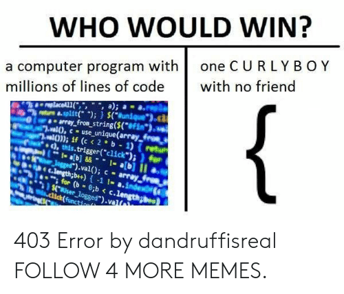 "computer program: WHO WOULD WIN?  one CURLYBOY  a computer program with  millions of lines of code  with no friend  {  replaceAL1(,"", "", a);  8-split( "");) $(uniqu  array from string($(**Fin*).  wwalO,c-use unique(array froe  ual0));if (c< 2 b- 1) (retu  .this.trigger(""click"");) for  1ab]&&  Jgged"").val); c array  1- ab] II  C.length;b++)-1 !- a.index  for (b 0;b < c.length;  $4.User logged"").val  dick(functio 403 Error by dandruffisreal FOLLOW 4 MORE MEMES."