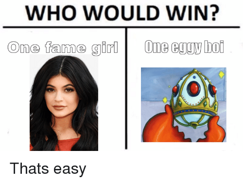 Who, One, and Easy: WHO WOULD WIN?  One fame girlOne eggy bo Thats easy