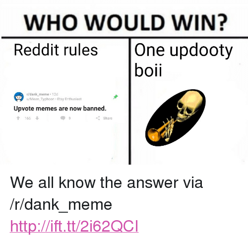"""Dank, Meme, and Memes: WHO WOULD WIN?  Reddit rules One updooty  boii  r/dank meme 12d  u/Mean_Typhoon Etsy Enthusiast  Upvote memes are now banned.  166  Share <p>We all know the answer via /r/dank_meme <a href=""""http://ift.tt/2i62QCI"""">http://ift.tt/2i62QCI</a></p>"""