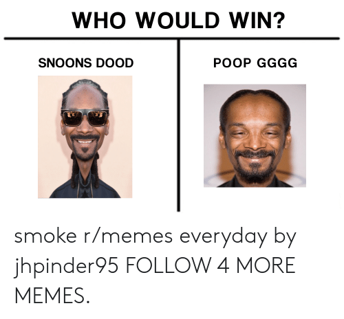 gggg: WHO WOULD WIN?  SNOONS DOOD  POOP GGGG smoke r/memes everyday by jhpinder95 FOLLOW 4 MORE MEMES.