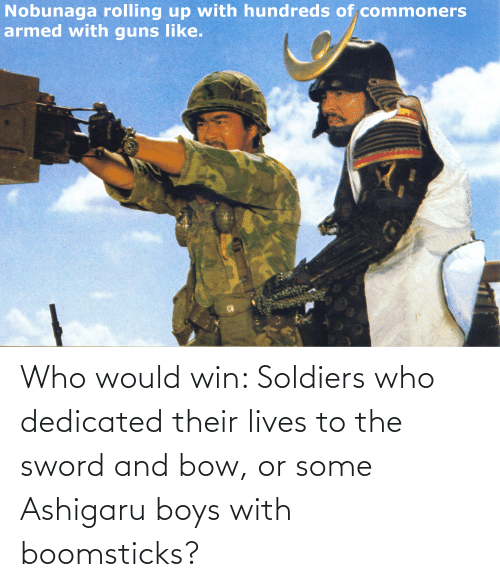 the sword: Who would win: Soldiers who dedicated their lives to the sword and bow, or some Ashigaru boys with boomsticks?