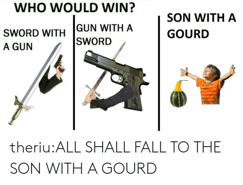 Fall, Tumblr, and Blog: WHO WOULD WIN?  SON WITH A  GUN WITH A  GOURD  SWORD WITH  |SWORD  A GUN  AR theriu:ALL SHALL FALL TO THE SON WITH A GOURD