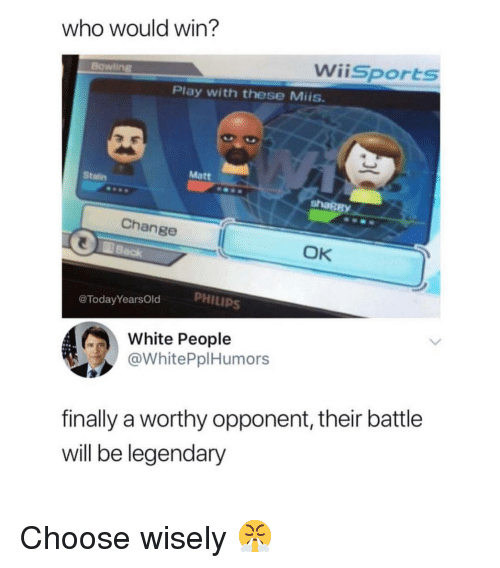 White People, White, and Change: who would win?  Wiisports  Bowling8  Play with these Miis  Matt  Stalin  shaßB  Change  OK  PHILIPS  @TodayYearsOld  White People  @WhitePplHumors  finally a worthy opponent, their battle  will be legendary