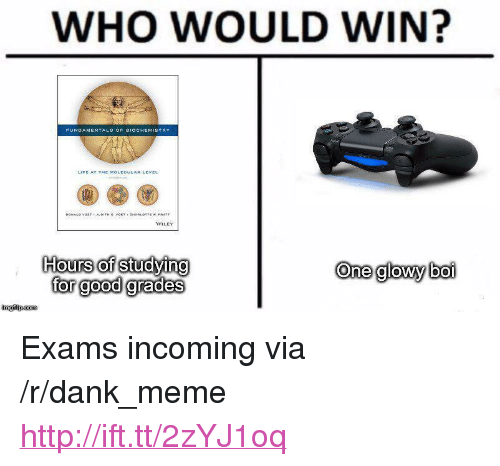 "wiley: WHO WOULD WIN?  WILEY  Hours of studying  for good grades  One glowy boi  imgilip.com <p>Exams incoming via /r/dank_meme <a href=""http://ift.tt/2zYJ1oq"">http://ift.tt/2zYJ1oq</a></p>"