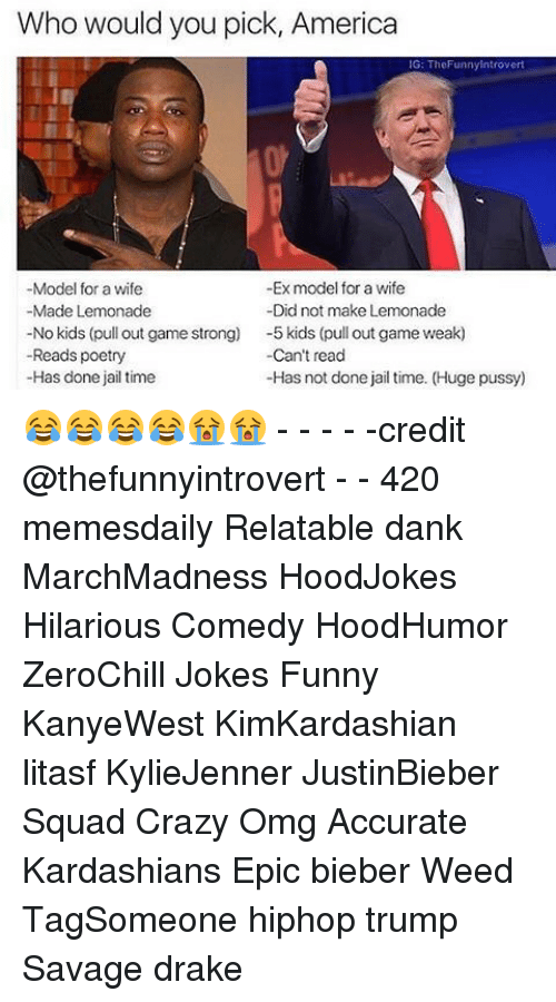 Pull Out Game: Who would you pick, America  G: TheFunny Introvert  -Model for a wife  -Ex model for a wife  -Made Lemonade  -Did not make Lemonade  No kids (pull out game strong)  -5 kids (pull out game weak)  Can't read  -Reads poetry  -Has done jail time  -Has not done jail time. (Huge pussy 😂😂😂😂😭😭 - - - - -credit @thefunnyintrovert - - 420 memesdaily Relatable dank MarchMadness HoodJokes Hilarious Comedy HoodHumor ZeroChill Jokes Funny KanyeWest KimKardashian litasf KylieJenner JustinBieber Squad Crazy Omg Accurate Kardashians Epic bieber Weed TagSomeone hiphop trump Savage drake