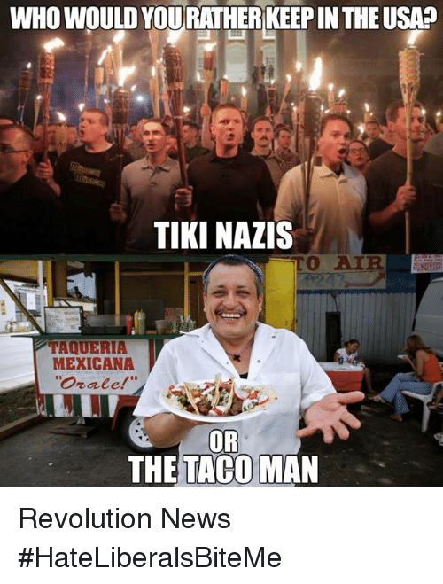 News, Revolution, and Usa: WHO WOULD YOURATHER KEEP IN THE USA?  TIKI NAZIS  TAQUERIA  MEXICANA  rate  OR  THETACO MAN Revolution News  #HateLiberalsBiteMe