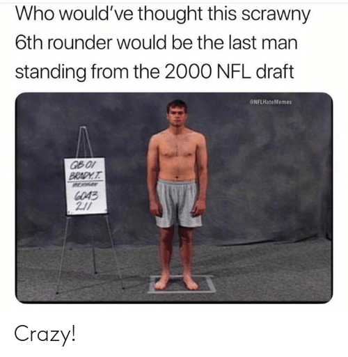 Crazy, Nfl, and NFL Draft: Who would've thought this scrawny  6th rounder would be the last man  standing from the 2000 NFL draft  ONFLHateMemes  6043 Crazy!