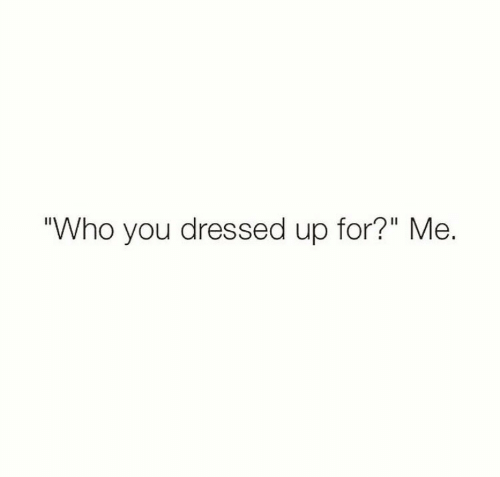 """Who, You, and For: Who you dressed up for?"""" Me."""