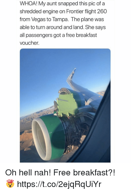hell nah: WHOA! My aunt snapped this pic of a  shredded engine on Frontier flight 260  from Vegas to Tampa. The plane was  able to turn around and land. She says  all passengers got a free breakfast  voucher. Oh hell nah! Free breakfast?! 🤯 https://t.co/2ejqRqUiYr