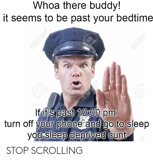 Go to Sleep, Phone, and Cunt: Whoa there buddy!  it seems to be past your bedtime  If it's past 10 00 pm  turn off your phone and go to sleep  you sleep deprived cunt STOP SCROLLING