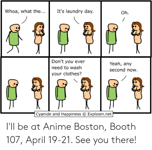 Anime, Clothes, and Dank: Whoa, what the...  It's laundry day.  Oh.  Don't you ever  need to wash  your clothes?  Yeah, any  second now.  Cyanide and Happiness Explosm.net I'll be at Anime Boston, Booth 107, April 19-21. See you there!