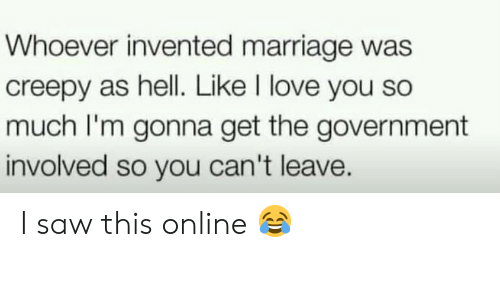 Creepy: Whoever invented marriage was  creepy as hell. Like I love you so  much I'm gonna get the government  involved so you can't leave. I saw this online 😂