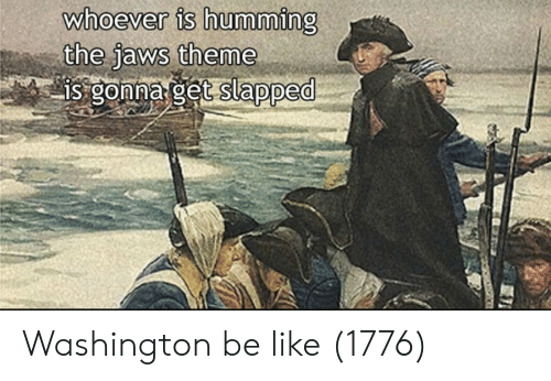 jaws: whoever is humming  the Jaws theme Washington be like (1776)
