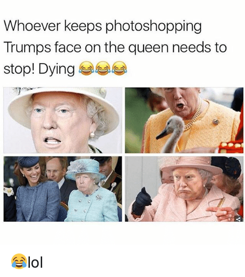 Memes, Queen, and 🤖: Whoever keeps photoshopping  Trumps face on the queen needs to  stop! Dying 😂lol