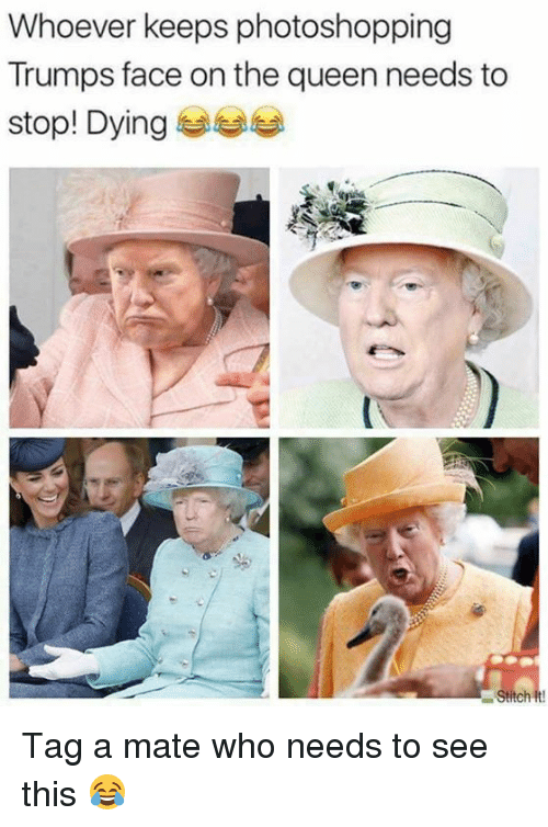 Memes, Queen, and 🤖: Whoever keeps photoshopping  Trumps face on the queen needs to  stop! Dying Tag a mate who needs to see this 😂