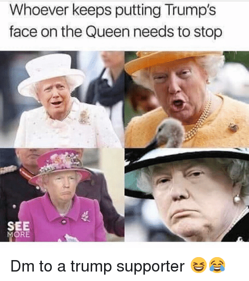 Trump Supporter: Whoever keeps putting Trump's  face on the Queen needs to stop  SEE  MORE Dm to a trump supporter 😆😂