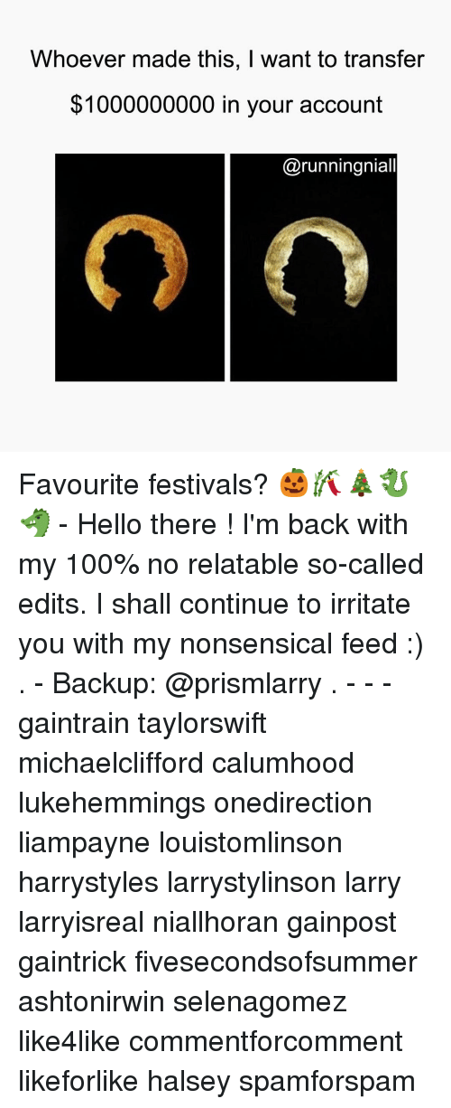 Relaters: Whoever made this, I want to transfer  1000000000 in your account  @runningniall Favourite festivals? 🎃🎋🎄🐉🐲 - Hello there ! I'm back with my 100% no relatable so-called edits. I shall continue to irritate you with my nonsensical feed :) . - Backup: @prismlarry . - - - gaintrain taylorswift michaelclifford calumhood lukehemmings onedirection liampayne louistomlinson harrystyles larrystylinson larry larryisreal niallhoran gainpost gaintrick fivesecondsofsummer ashtonirwin selenagomez like4like commentforcomment likeforlike halsey spamforspam