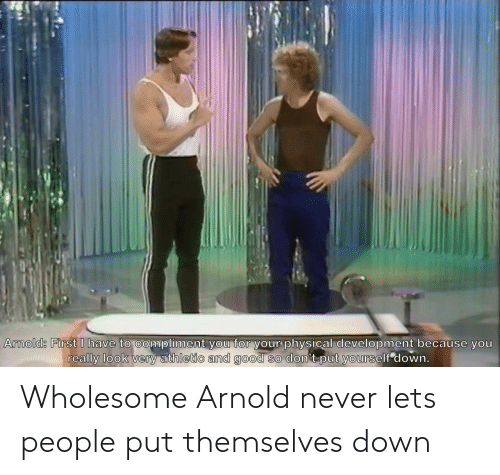 let's: Wholesome Arnold never lets people put themselves down
