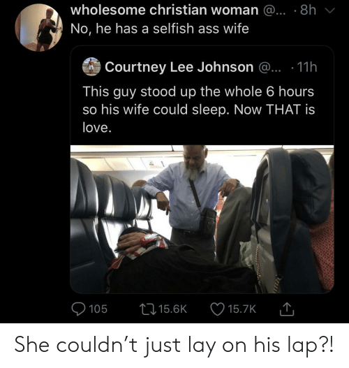 Is Love: wholesome christian woman @... .8h  No, he has a selfish ass wife  Courtney Lee Johnson @.. .11h  This guy stood up the whole 6 hours  so his wife could sleep. Now THAT is  love.  105  15.6K  15.7K She couldn't just lay on his lap?!
