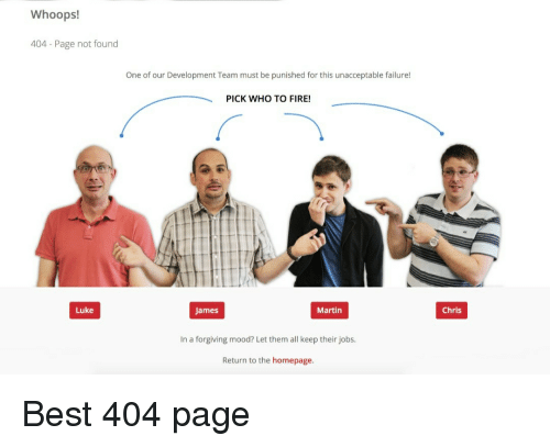 Fire, Martin, and Mood: Whoops!  404 Page not found  One of our Development Team must be punished for this unacceptable failure!  PICK WHO TO FIRE!  Luke  James  Martin  Chris  In a forgiving mood? Let them all keep their jobs.  Return to the homepage. Best 404 page