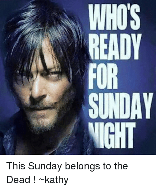Kathie: WHOS  READY  SUNDAY  NIGHT This Sunday belongs to the Dead ! ~kathy