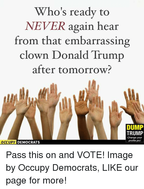 Dump Trump: Who's ready to  NEVER again hear  from that embarrassing  clown Donald Trump  after tomorrow?  DUMP  TRUMP  Change your  profile pic!  OCCUPY DEMOCRATS Pass this on and VOTE!  Image by Occupy Democrats, LIKE our page for more!