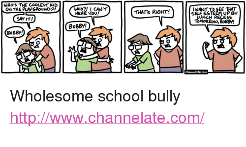 """channelate: WHO'S THE COOLEST KID  ON THE PLAYGROUND  I NANT TO SEE THAT  SELF ESTEEM UP BY  LUNCH RECES  ToMORRoW, 8o8B!  HEAR You  THAT's RIGHT!  SAY IT!  BoBBY!  BoBBY!  channelate.com <p>Wholesome school bully</p>  <a href=""""http://www.channelate.com/"""">http://www.channelate.com/</a>"""